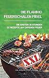 Die flammo Feuerschalen Fibel: Die ersten 20 Stunden - 125 Rezepte am offenen Feuer